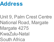 Address  Unit 9, Palm Crest Centre National Road, Margate Margate 4275 KwaZulu-Natal South Africa