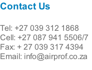 Contact Us  Tel: +27 039 312 1868 Cell: +27 087 941 5506/7 Fax: + 27 039 317 4394 Email: info@airprof.co.za